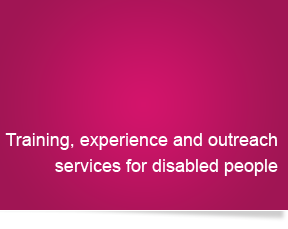 Training, experience and outreach services for disabled people